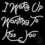 I Woke Up Wanting To Kiss You LED Neon Sign