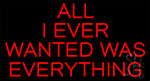 Red All I Ever Wanted Is Everything Neon Sign